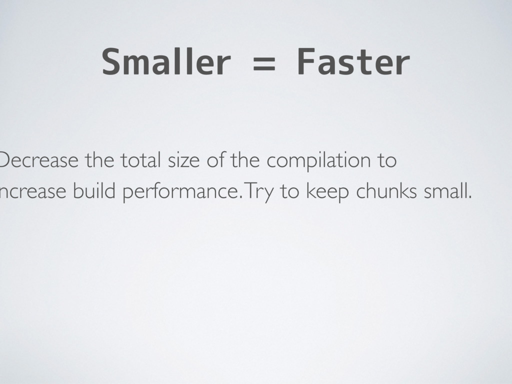 Smaller = Faster Decrease the total size of the...