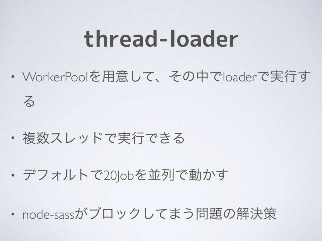 thread-loader • WorkerPoolΛ༻ҙͯ͠ɺͦͷதͰloaderͰ࣮ߦ͢ ...