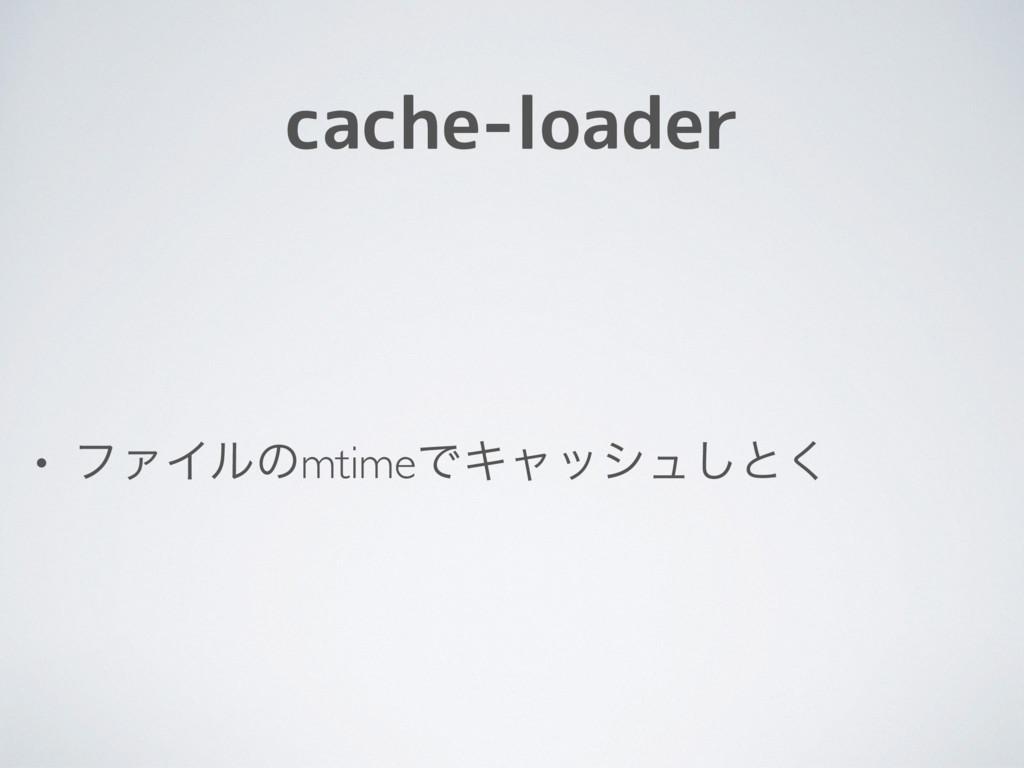 cache-loader • ϑΝΠϧͷmtimeͰΩϟογϡ͠ͱ͘