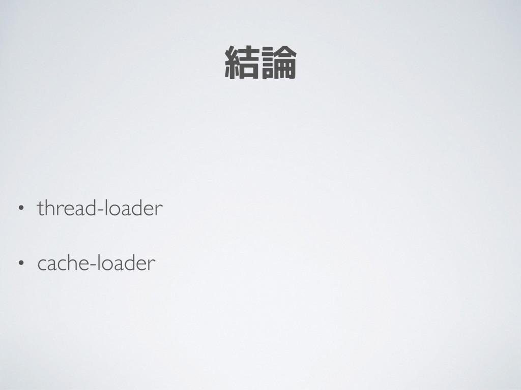 結論 • thread-loader • cache-loader