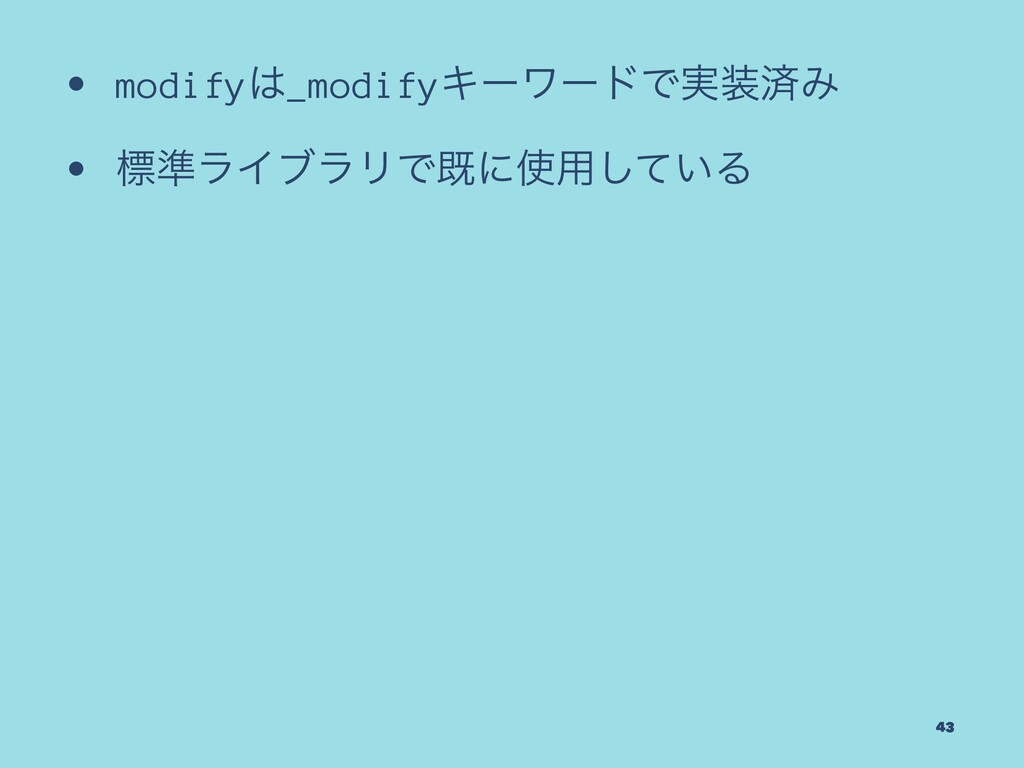 • modify_modifyΩʔϫʔυͰ࣮ࡁΈ • ඪ४ϥΠϒϥϦͰطʹ༻͍ͯ͠Δ 43