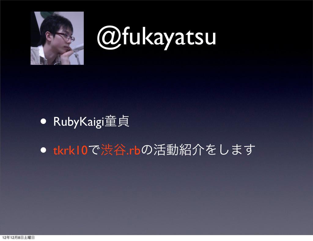 @fukayatsu • RubyKaigiಐః • tkrk10Ͱौ୩.rbͷ׆ಈհΛ͠·...