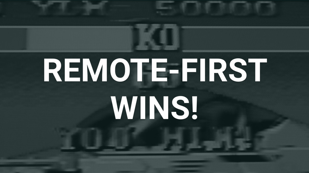 REMOTE-FIRST WINS!