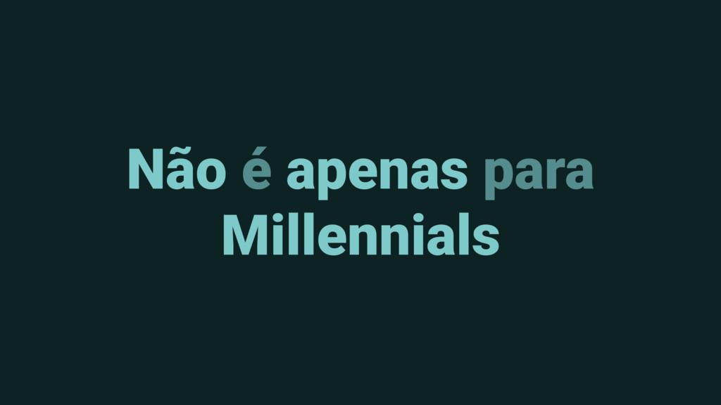 Não é apenas para Millennials