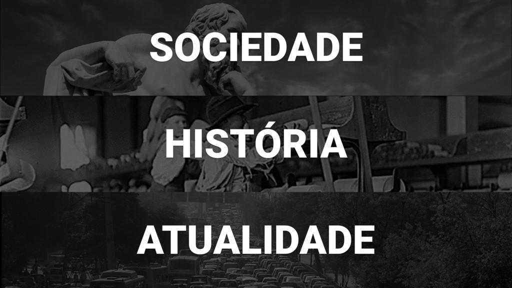 SOCIEDADE HISTÓRIA ATUALIDADE