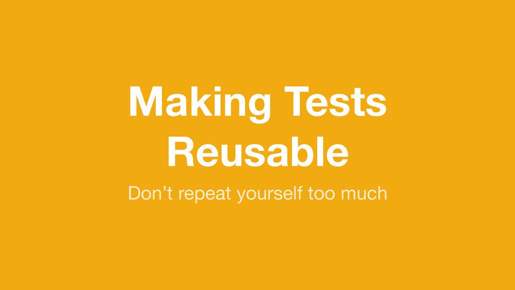 Making Tests Reusable Don't repeat yourself too...