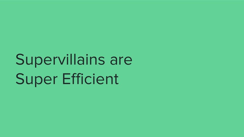 Supervillains are Super Efficient