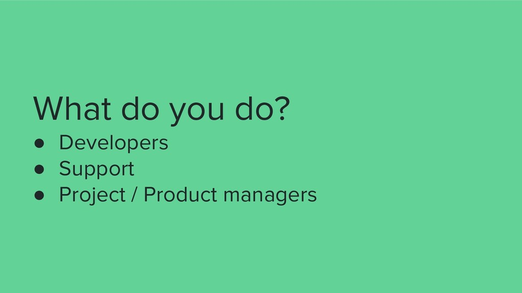 What do you do? ● Developers ● Support ● Projec...