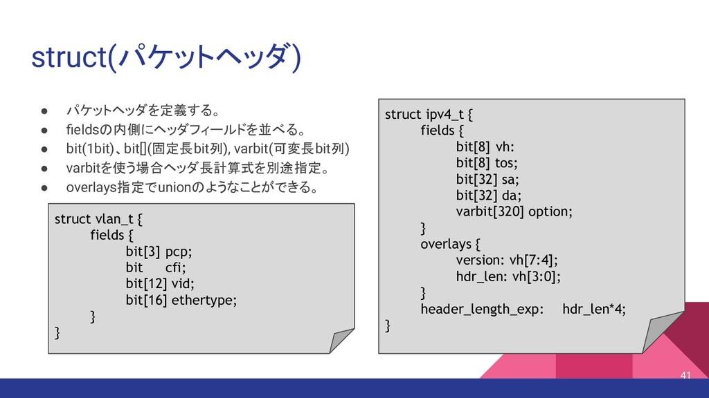 struct(パケットヘッダ) ● パケットヘッダを定義する。 ● fieldsの内側にヘッダフ...