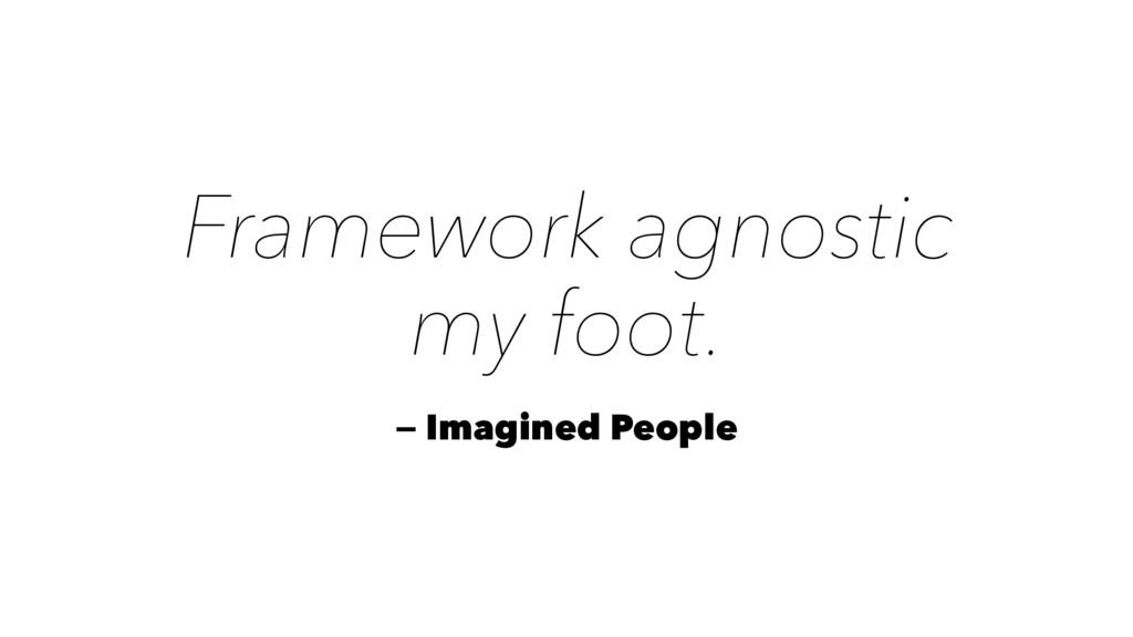 Framework agnostic my foot. — Imagined People