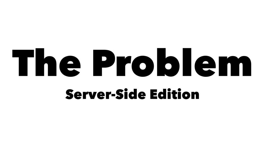The Problem Server-Side Edition