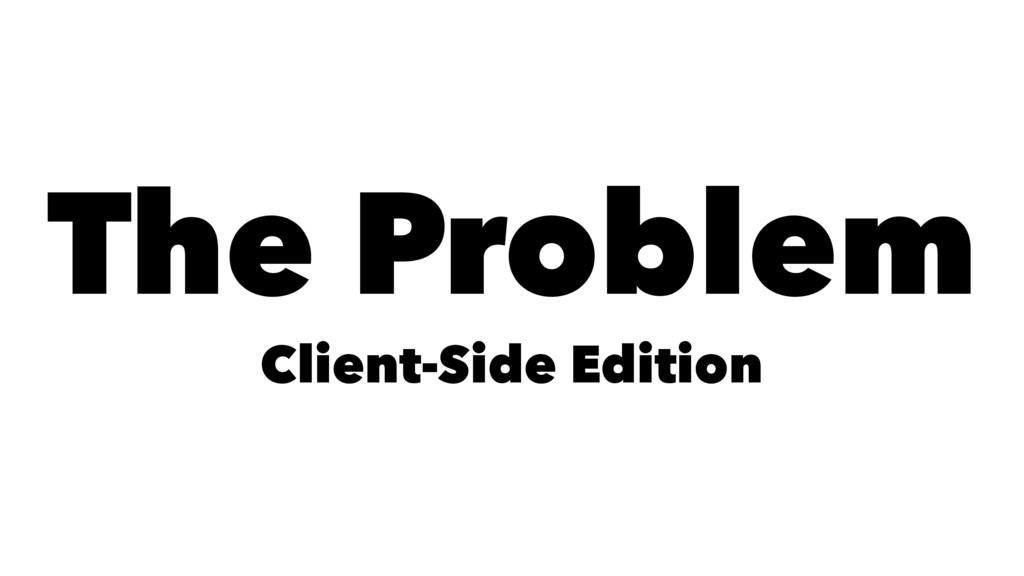 The Problem Client-Side Edition