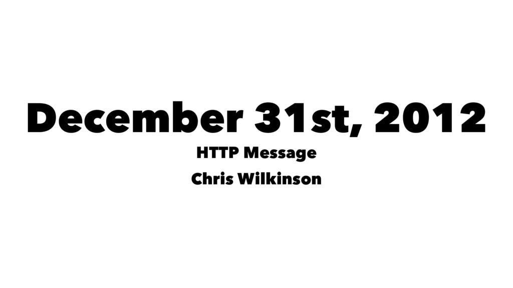 December 31st, 2012 HTTP Message Chris Wilkinson