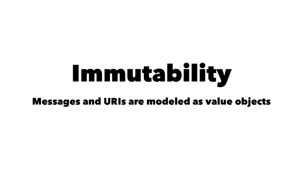 Immutability Messages and URIs are modeled as v...