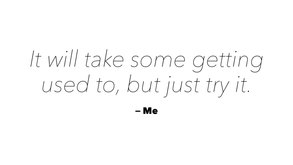 It will take some getting used to, but just try...