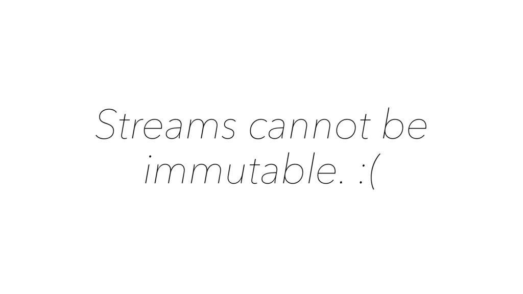 Streams cannot be immutable. :(