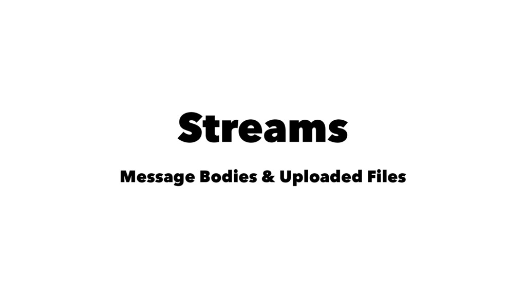 Streams Message Bodies & Uploaded Files