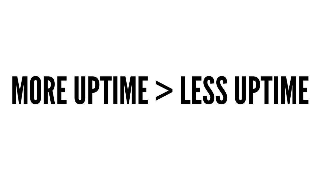 MORE UPTIME > LESS UPTIME