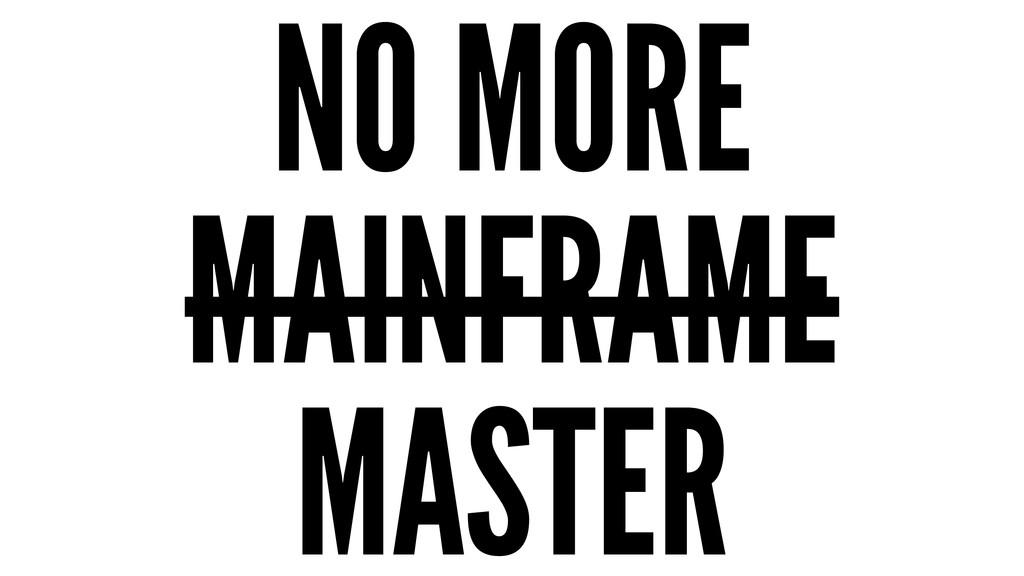 NO MORE MAINFRAME MASTER