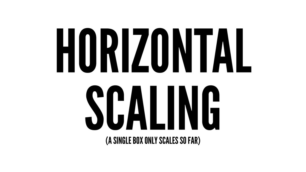 HORIZONTAL SCALING (A SINGLE BOX ONLY SCALES SO...