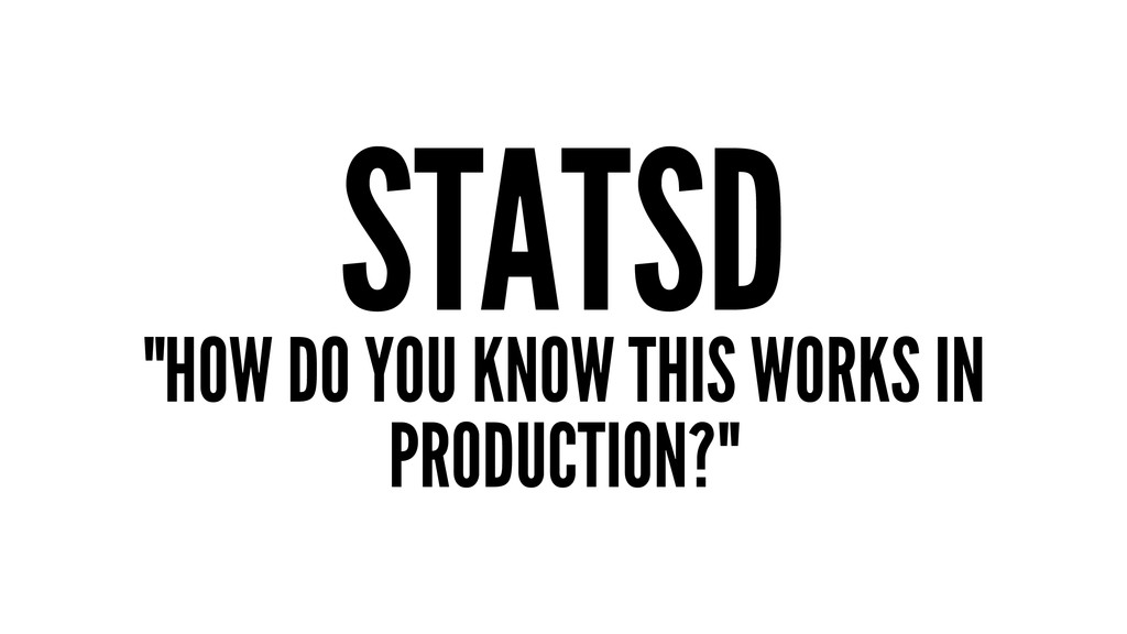 """STATSD """"HOW DO YOU KNOW THIS WORKS IN PRODUCTIO..."""