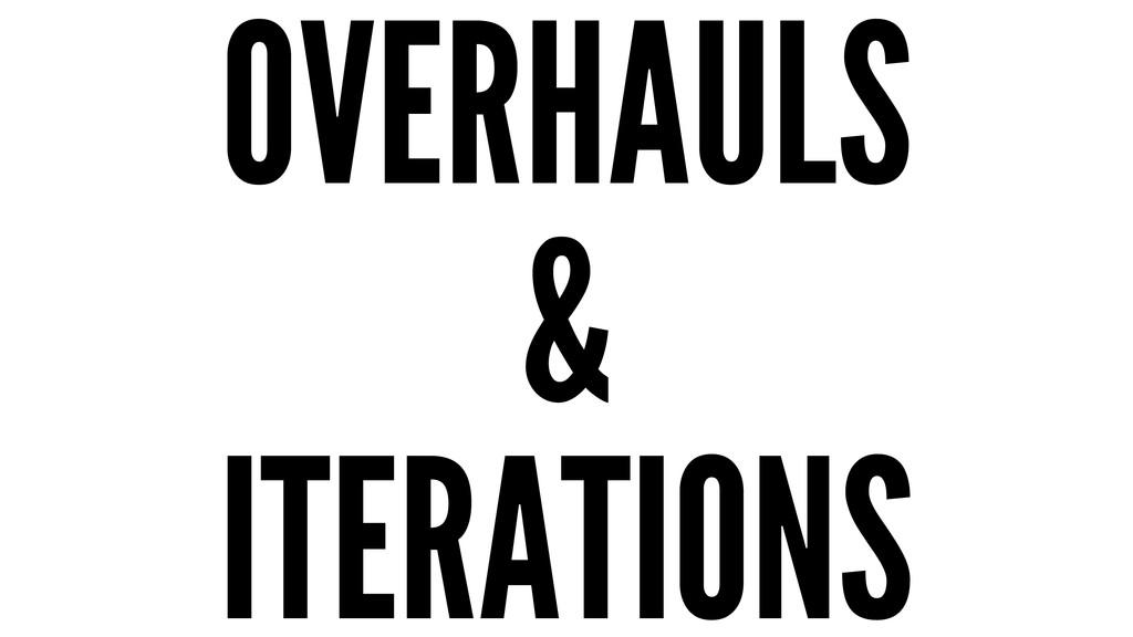 OVERHAULS & ITERATIONS