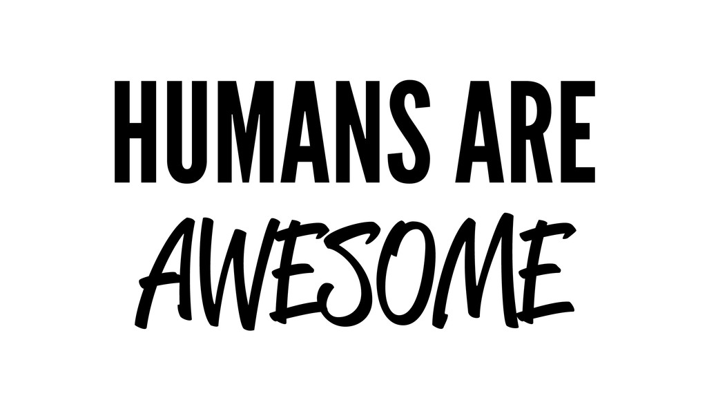 HUMANS ARE AWESOME