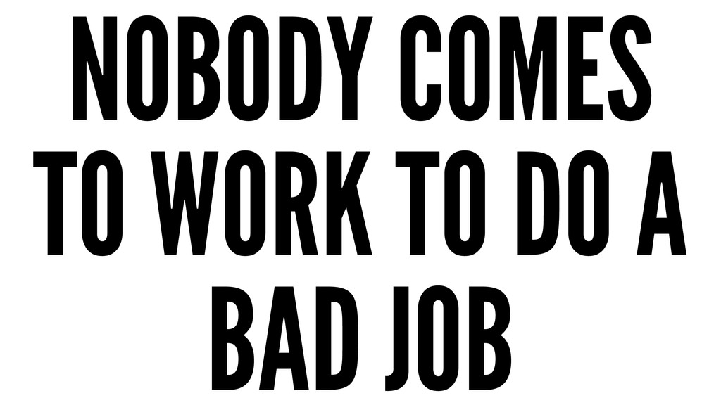 NOBODY COMES TO WORK TO DO A BAD JOB