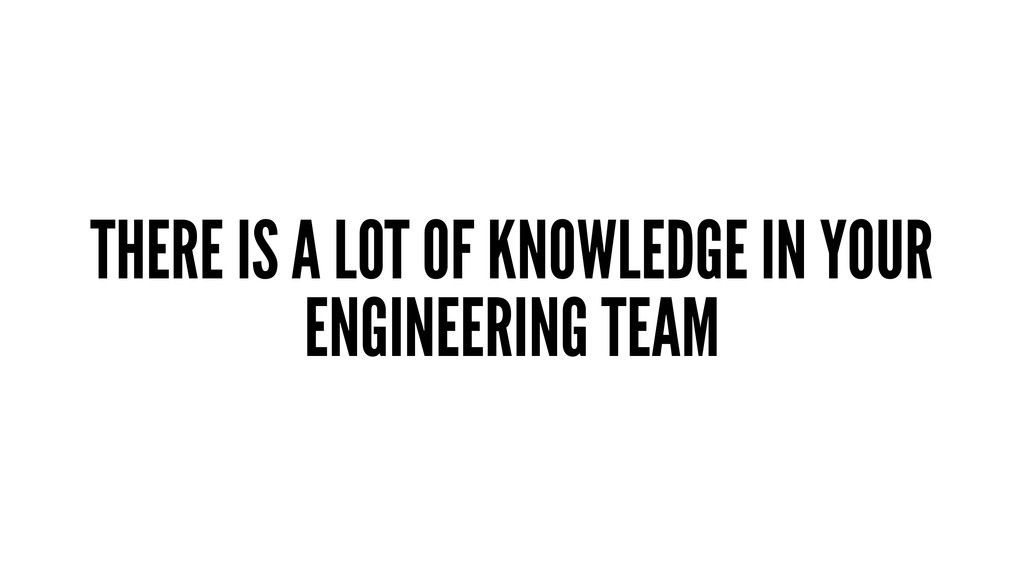 THERE IS A LOT OF KNOWLEDGE IN YOUR ENGINEERING...