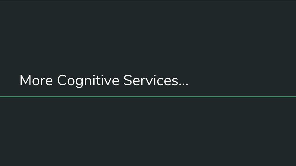 More Cognitive Services...