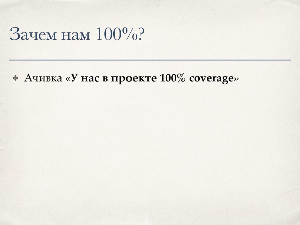 Зачем нам 100%? ✤ Ачивка «У нас в проекте 100% ...