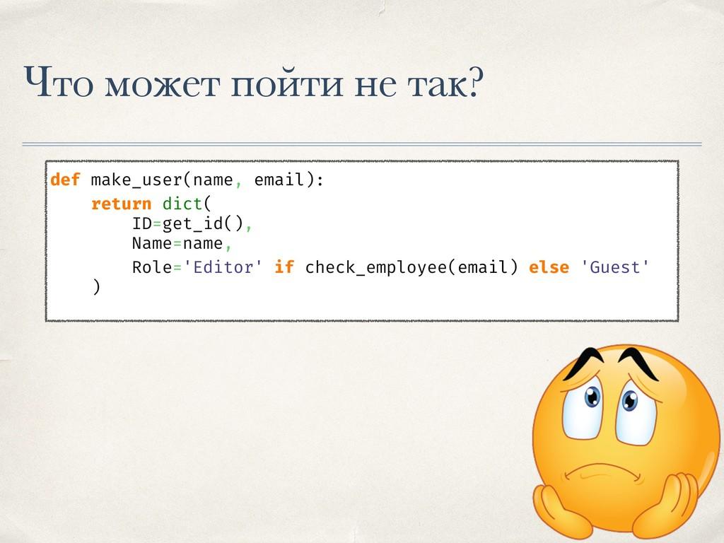 Что может пойти не так? def make_user(name, ema...
