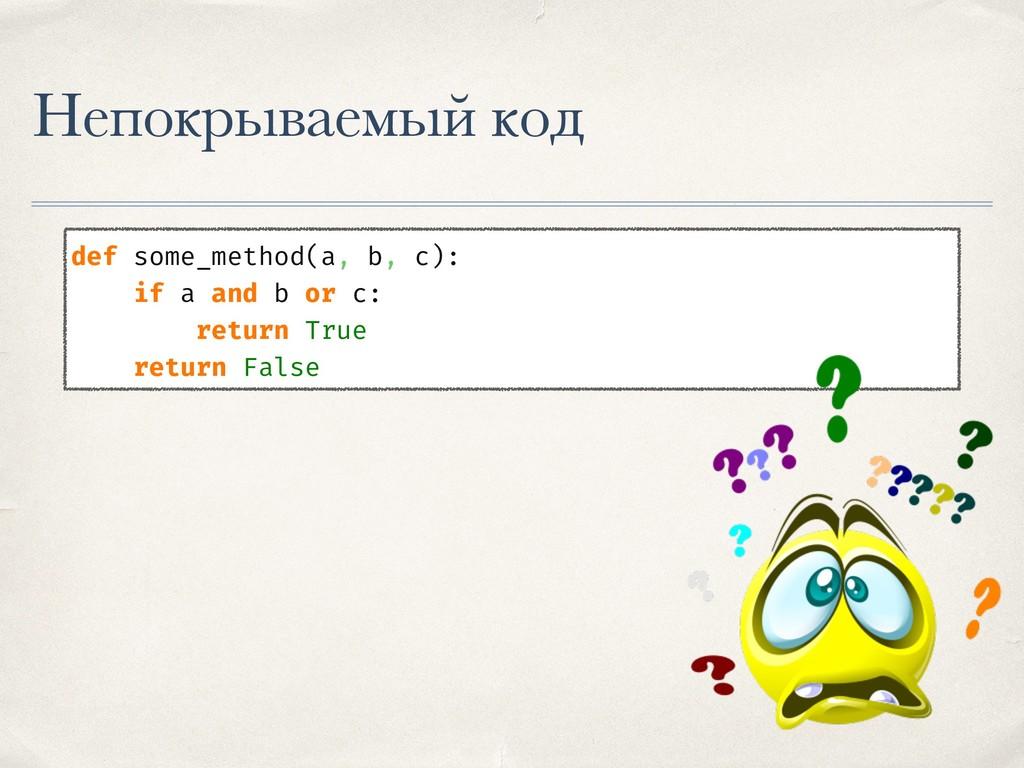 Непокрываемый код def some_method(a, b, c): if ...