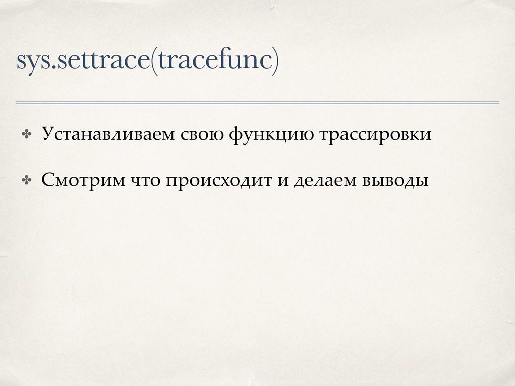 sys.settrace(tracefunc) ✤ Устанавливаем свою фу...
