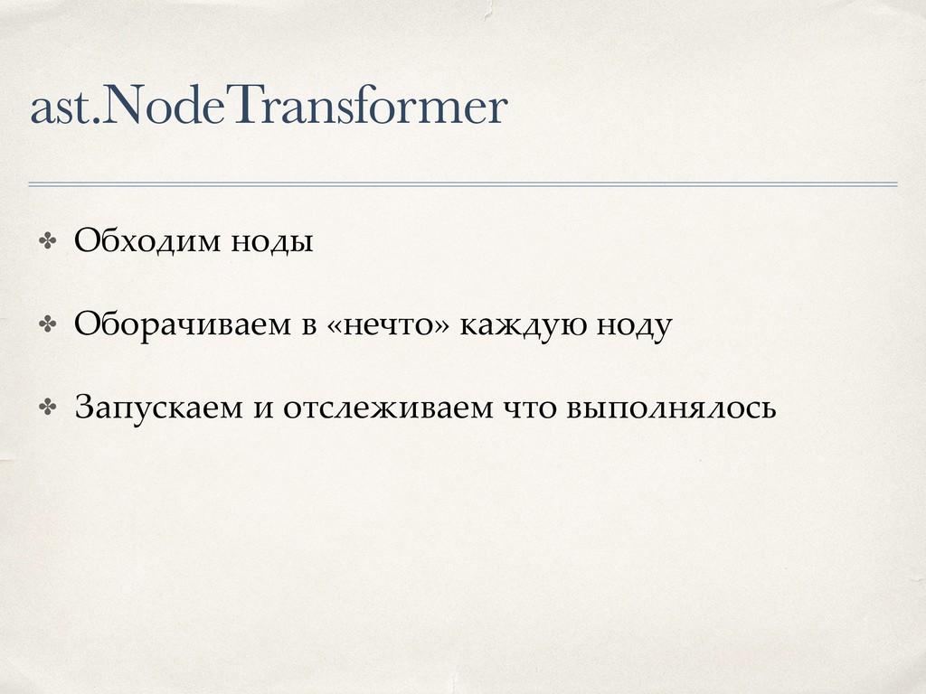 ast.NodeTransformer ✤ Обходим ноды ✤ Оборачивае...