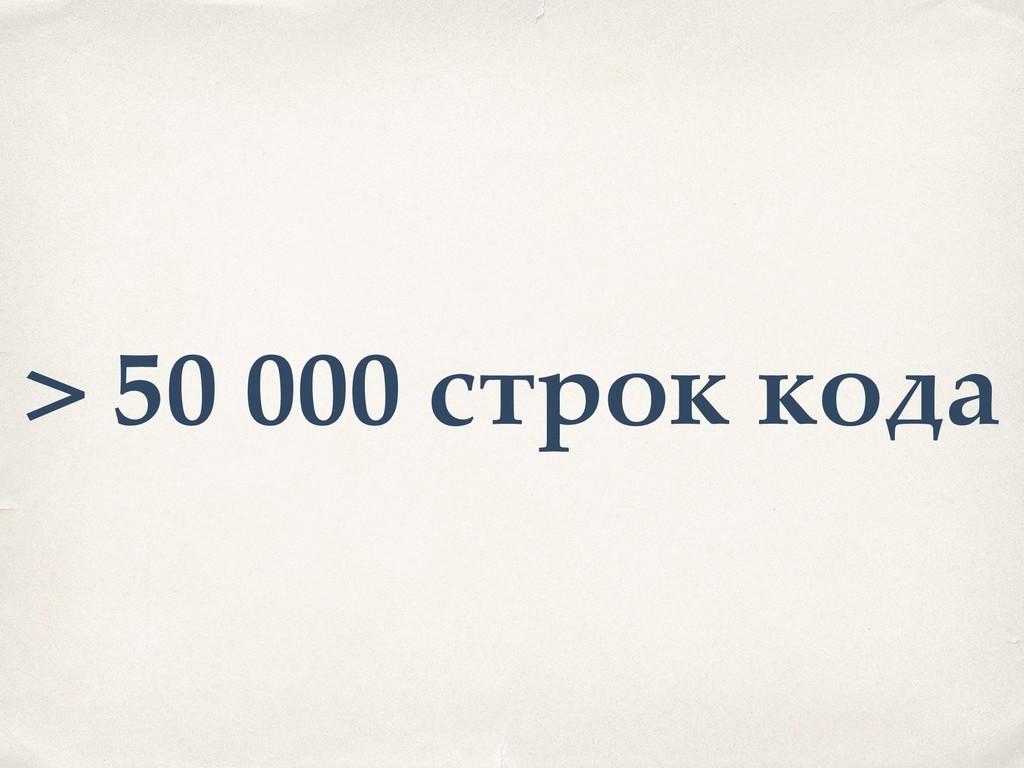 > 50 000 строк кода