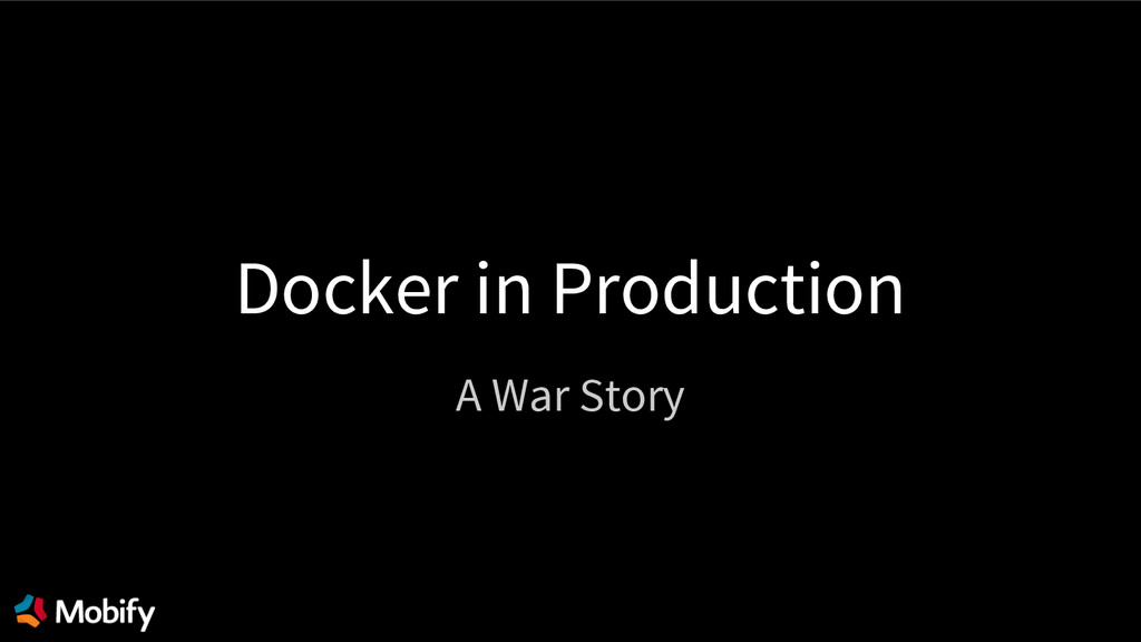 Docker in Production A War Story