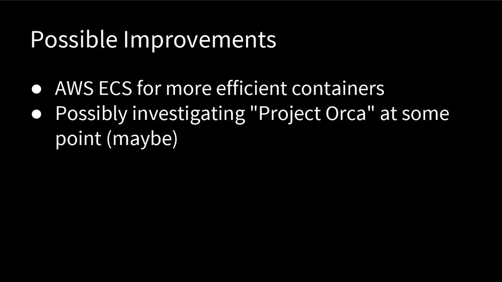Possible Improvements ● AWS ECS for more effici...
