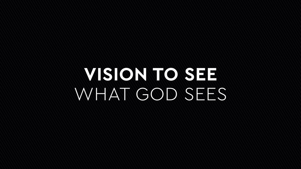 VISION TO SEE WHAT GOD SEES