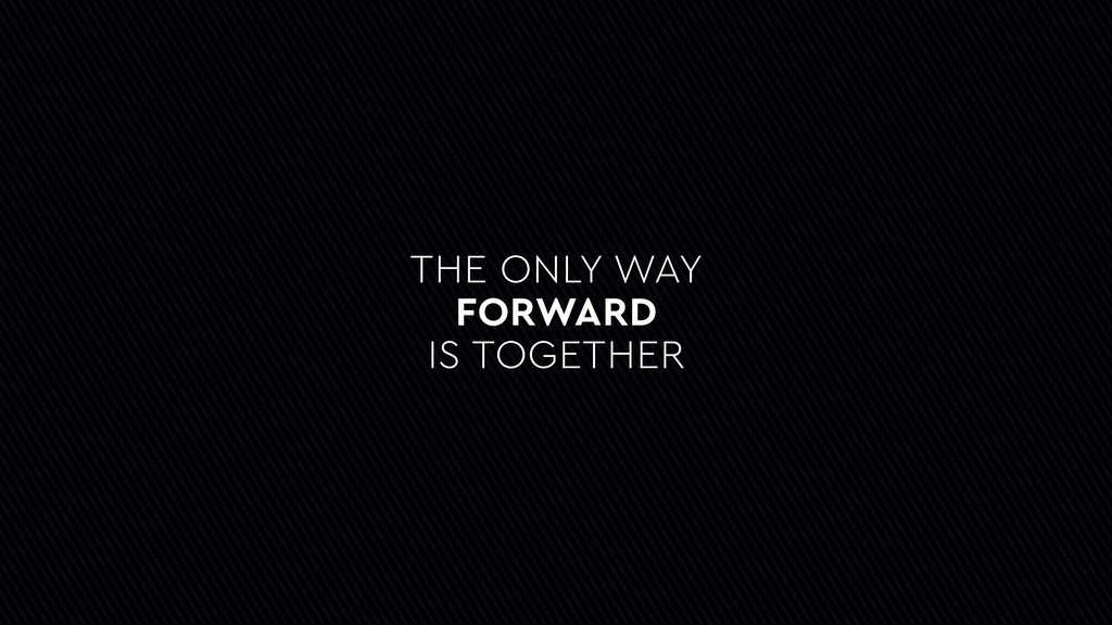 THE ONLY WAY FORWARD IS TOGETHER