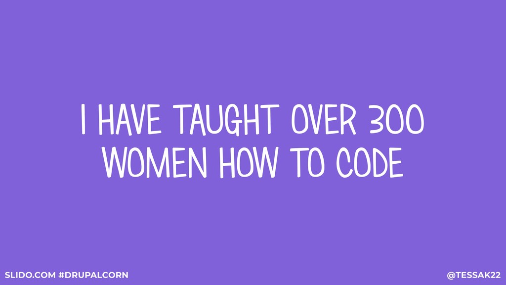 I HAVE TAUGHT OVER 300 WOMEN HOW TO CODE @TESSA...