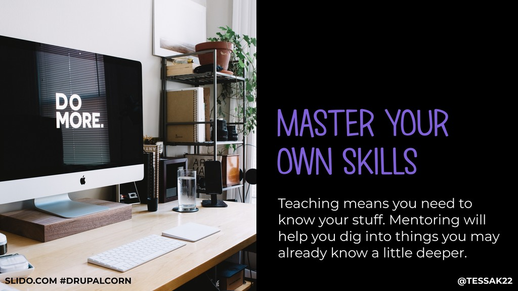 MASTER YOUR OWN SKILLS Teaching means you need ...
