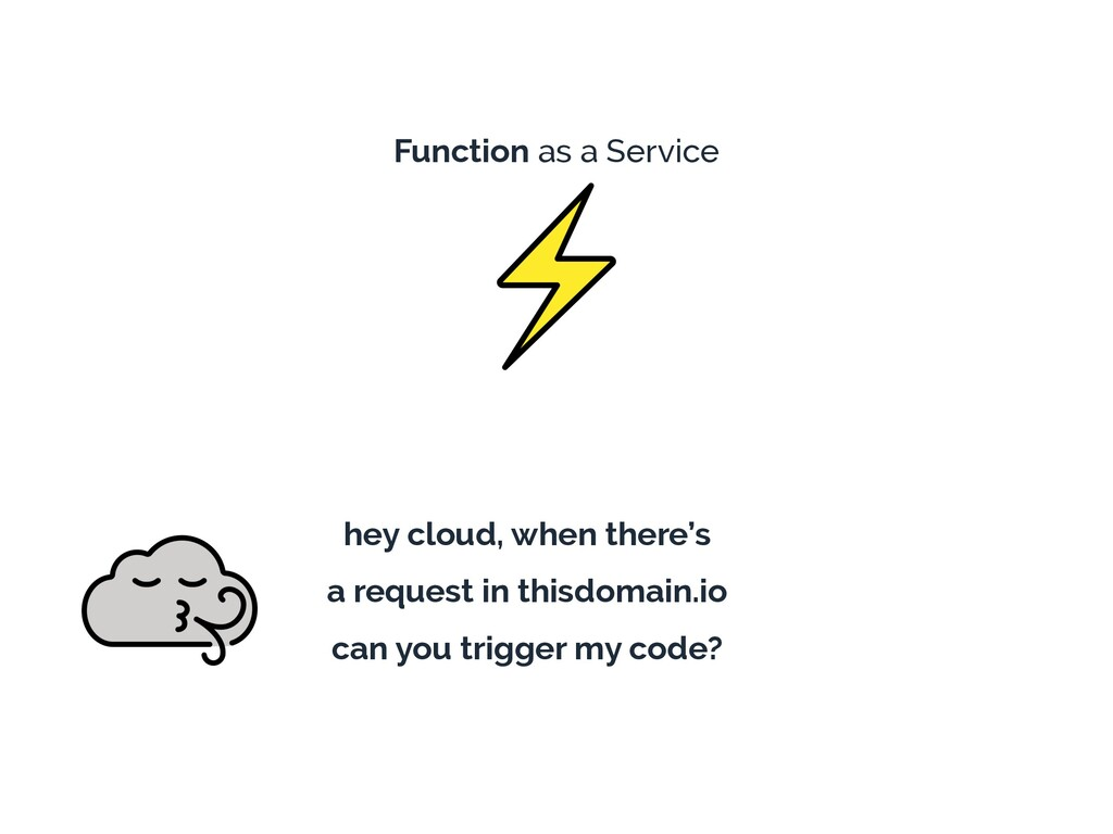 Function as a Service hey cloud, when there's a...