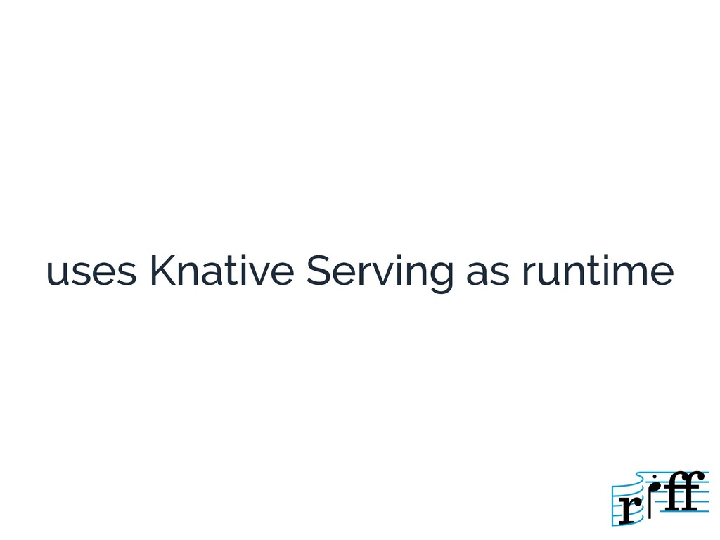 uses Knative Serving as runtime