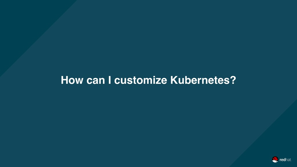 How can I customize Kubernetes?