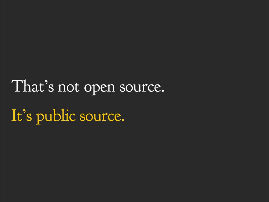 That's not open source. It's public source.
