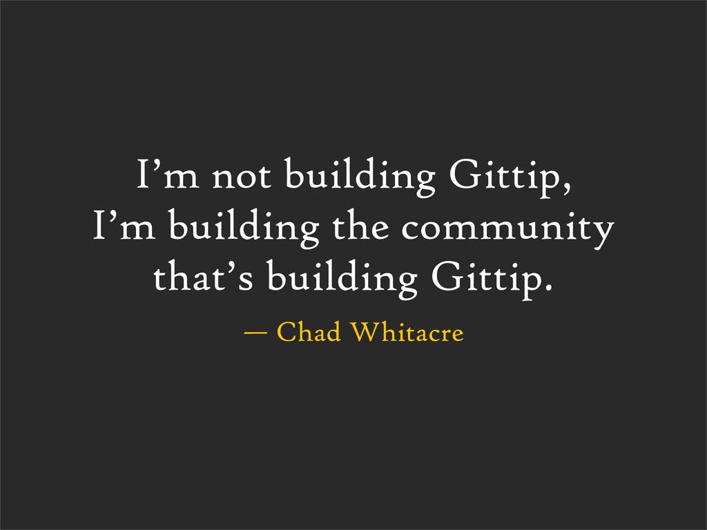 — Chad Whitacre I'm not building Gittip, I'm bu...