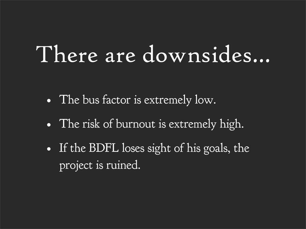 There are downsides... • The bus factor is extr...