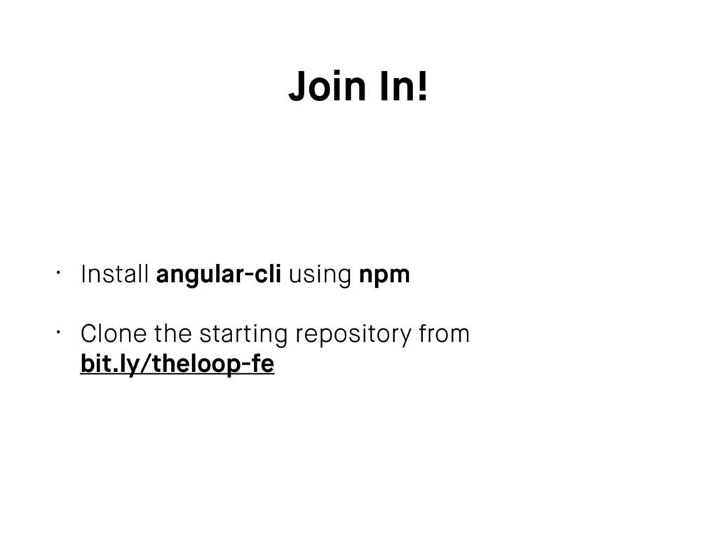 Join In! • Install angular-cli using npm • Clon...