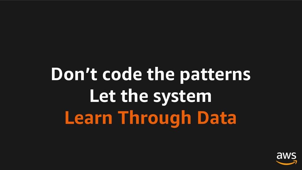 Don't code the patterns Let the system Learn Th...